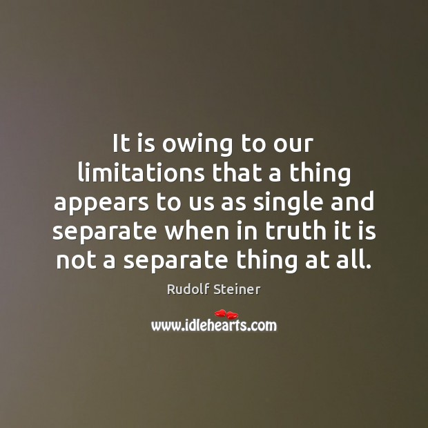 It is owing to our limitations that a thing appears to us Rudolf Steiner Picture Quote