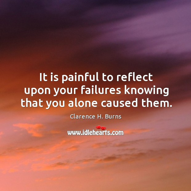 It is painful to reflect upon your failures knowing that you alone caused them. Clarence H. Burns Picture Quote