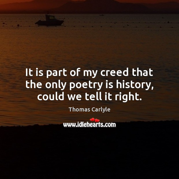 It is part of my creed that the only poetry is history, could we tell it right. Poetry Quotes Image