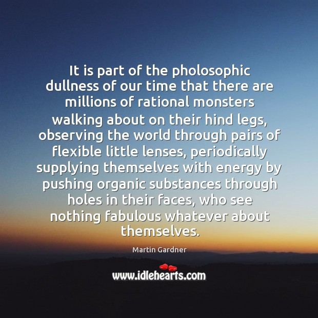 It is part of the pholosophic dullness of our time that there Martin Gardner Picture Quote