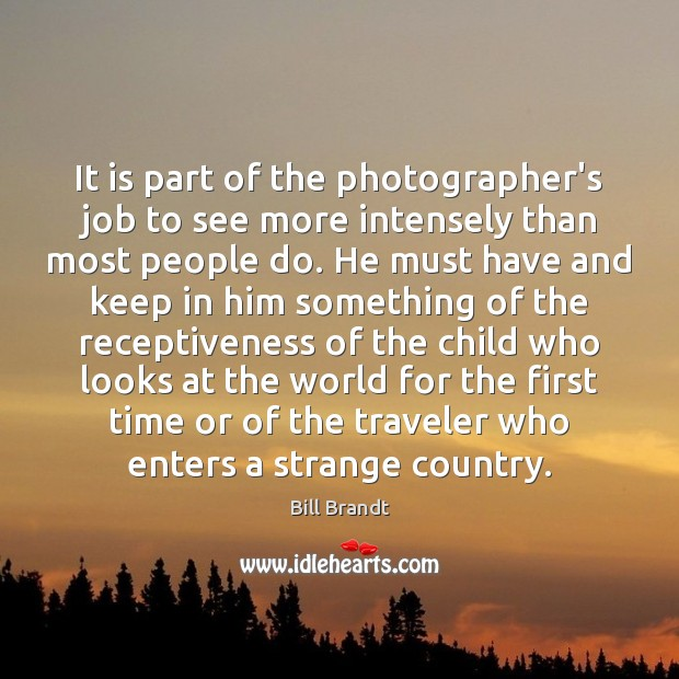 Image, It is part of the photographer's job to see more intensely than