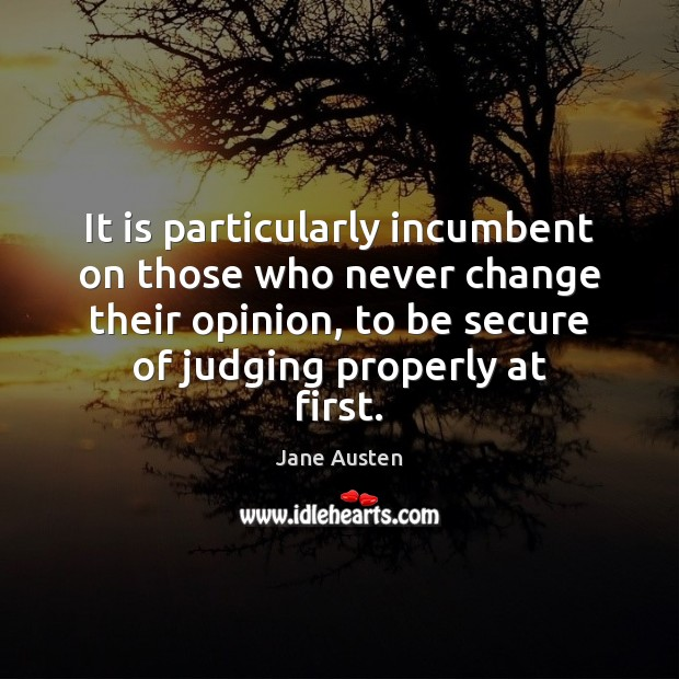 It is particularly incumbent on those who never change their opinion, to Jane Austen Picture Quote