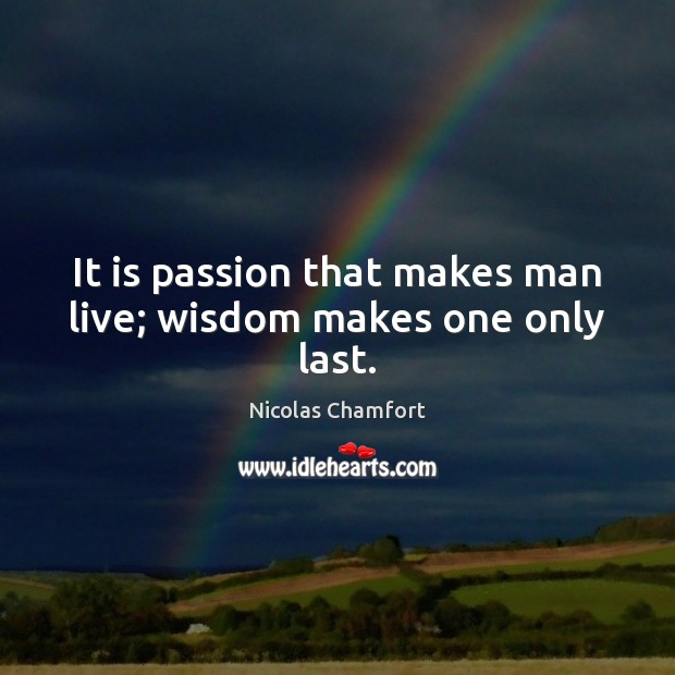 It is passion that makes man live; wisdom makes one only last. Nicolas Chamfort Picture Quote