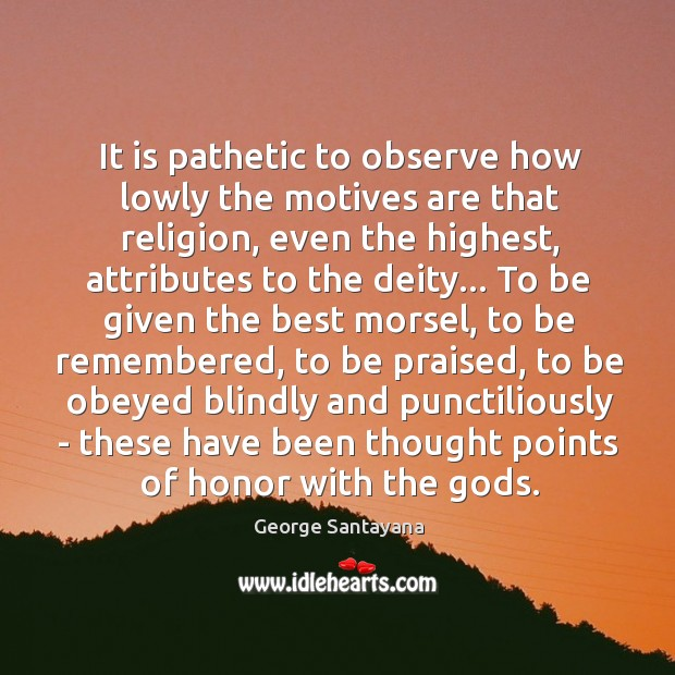 Image, It is pathetic to observe how lowly the motives are that religion,
