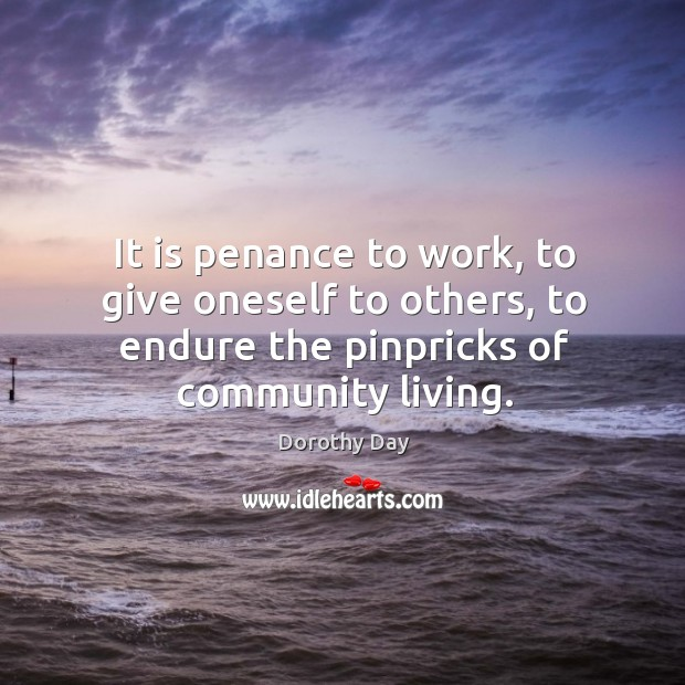 It is penance to work, to give oneself to others, to endure Dorothy Day Picture Quote