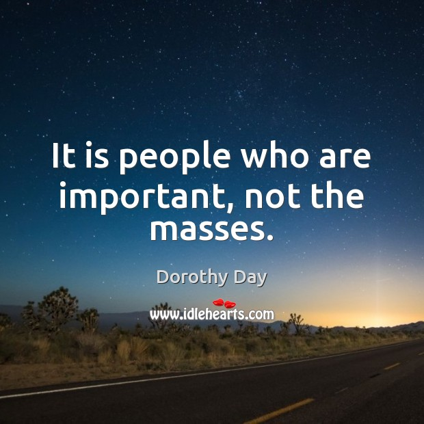 It is people who are important, not the masses. Dorothy Day Picture Quote