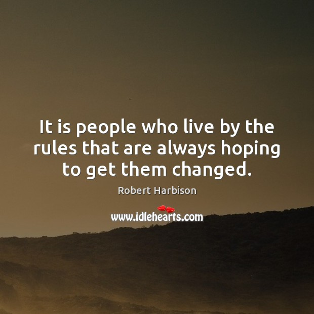 It is people who live by the rules that are always hoping to get them changed. Image