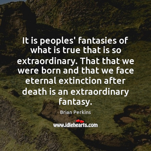 Image, It is peoples' fantasies of what is true that is so extraordinary.