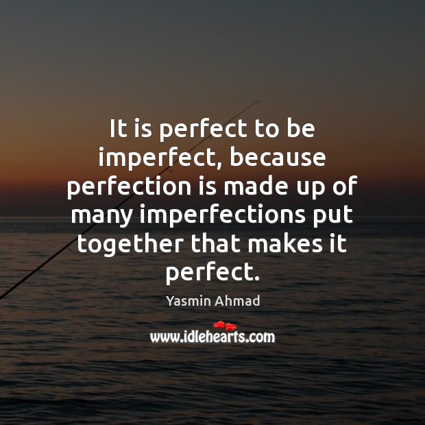 It is perfect to be imperfect, because perfection is made up of Perfection Quotes Image