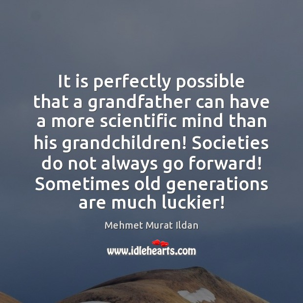 It is perfectly possible that a grandfather can have a more scientific Image