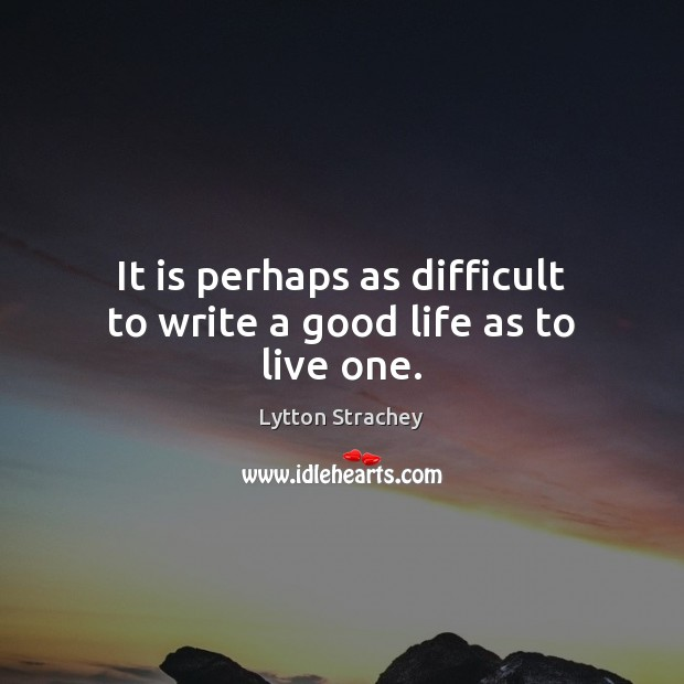 It is perhaps as difficult to write a good life as to live one. Lytton Strachey Picture Quote