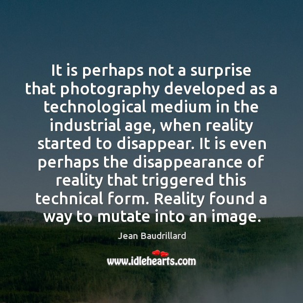 It is perhaps not a surprise that photography developed as a technological Image