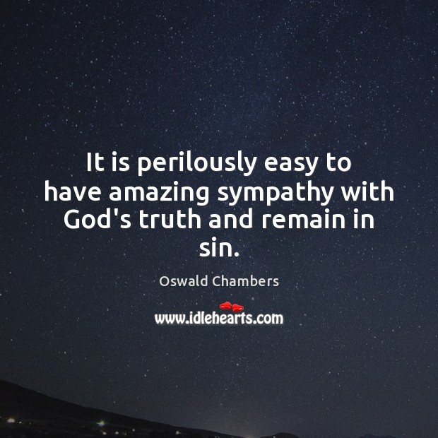 It is perilously easy to have amazing sympathy with God's truth and remain in sin. Image