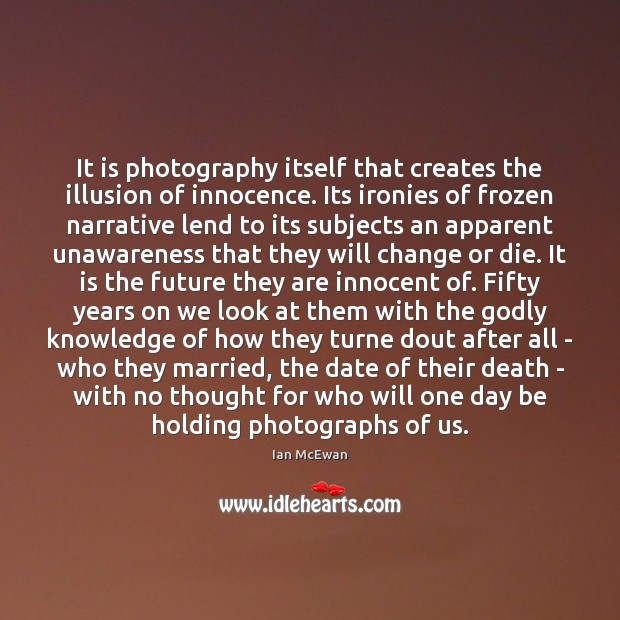 It is photography itself that creates the illusion of innocence. Its ironies Ian McEwan Picture Quote