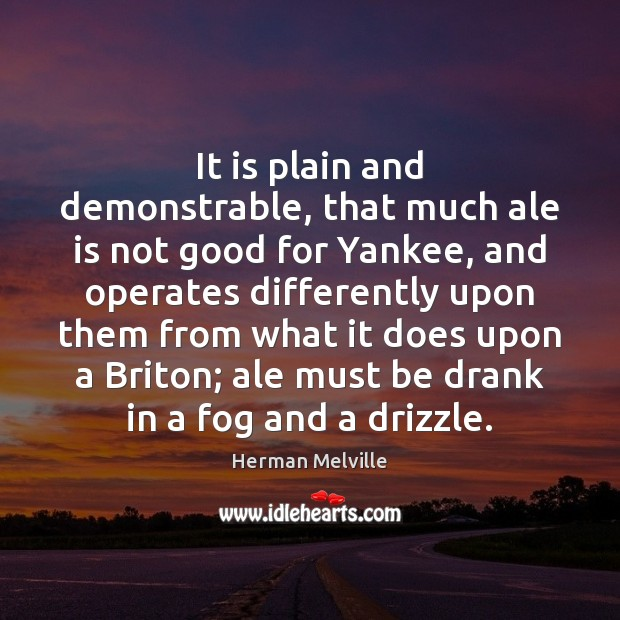 It is plain and demonstrable, that much ale is not good for Herman Melville Picture Quote