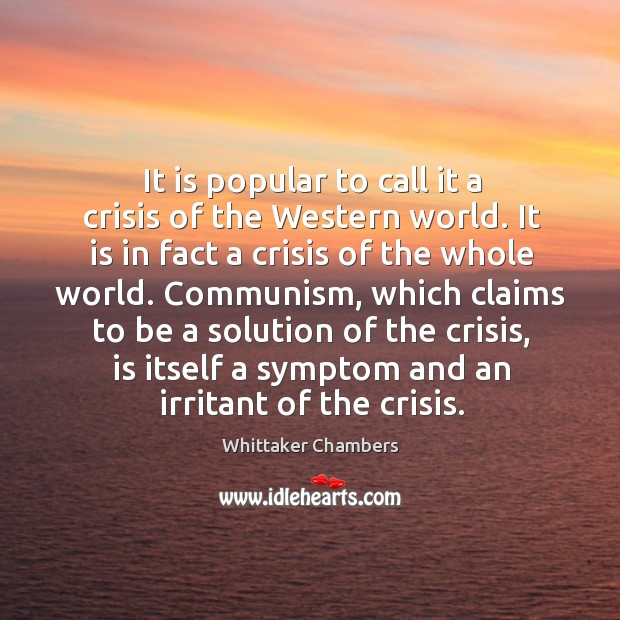 It is popular to call it a crisis of the western world. It is in fact a crisis of the whole world. Whittaker Chambers Picture Quote