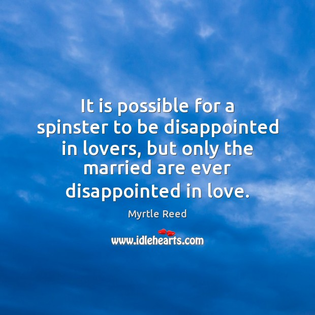 It is possible for a spinster to be disappointed in lovers, but Myrtle Reed Picture Quote