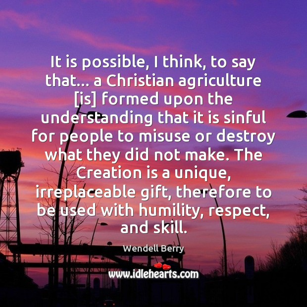 It is possible, I think, to say that… a Christian agriculture [is] Wendell Berry Picture Quote