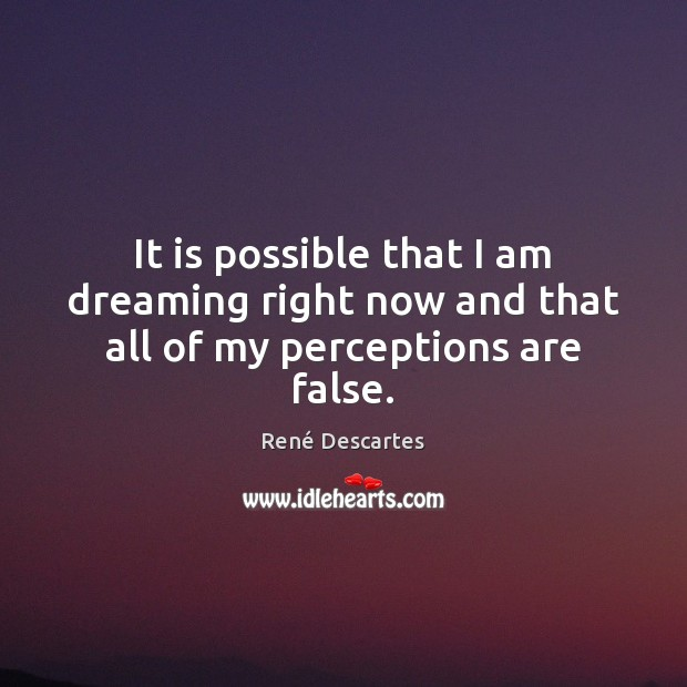 It is possible that I am dreaming right now and that all of my perceptions are false. René Descartes Picture Quote