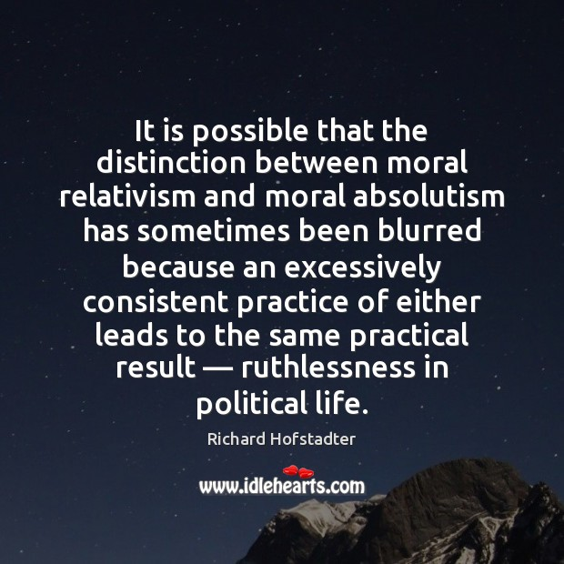 It is possible that the distinction between moral relativism and moral absolutism Richard Hofstadter Picture Quote