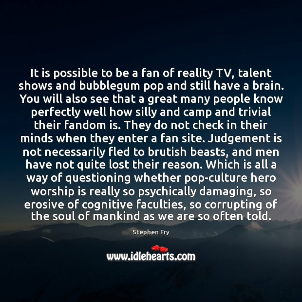 It is possible to be a fan of reality TV, talent shows Image