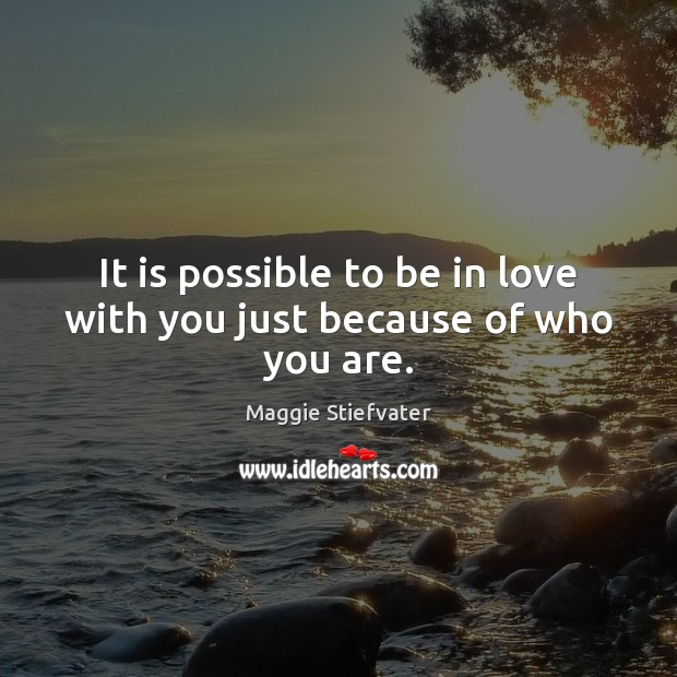 It is possible to be in love with you just because of who you are. Maggie Stiefvater Picture Quote