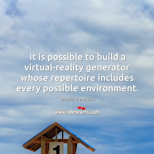 It is possible to build a virtual-reality generator whose repertoire includes every possible environment. David Deutsch Picture Quote