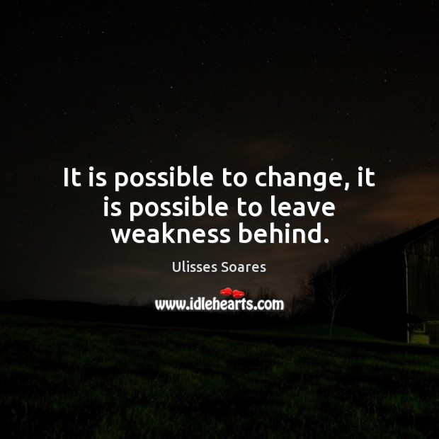 It is possible to change, it is possible to leave weakness behind. Image