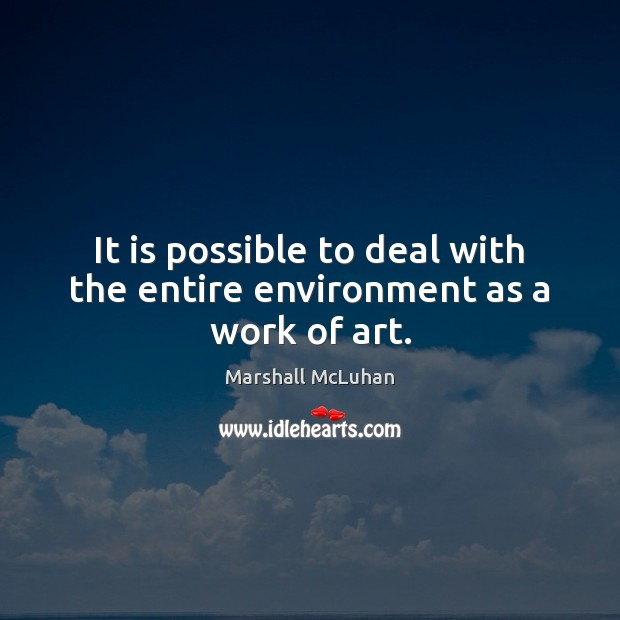 It is possible to deal with the entire environment as a work of art. Marshall McLuhan Picture Quote