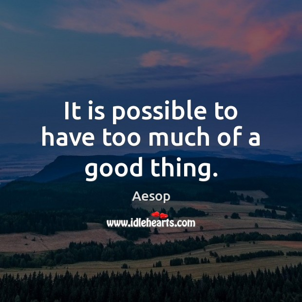 It is possible to have too much of a good thing. Image