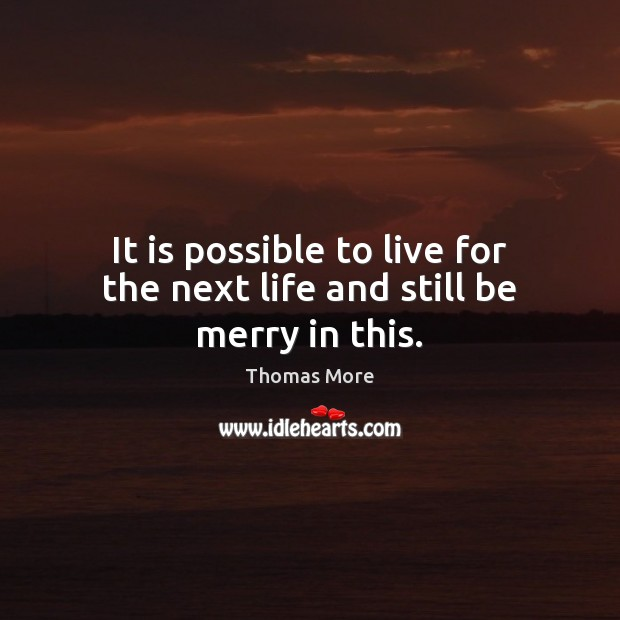 It is possible to live for the next life and still be merry in this. Thomas More Picture Quote