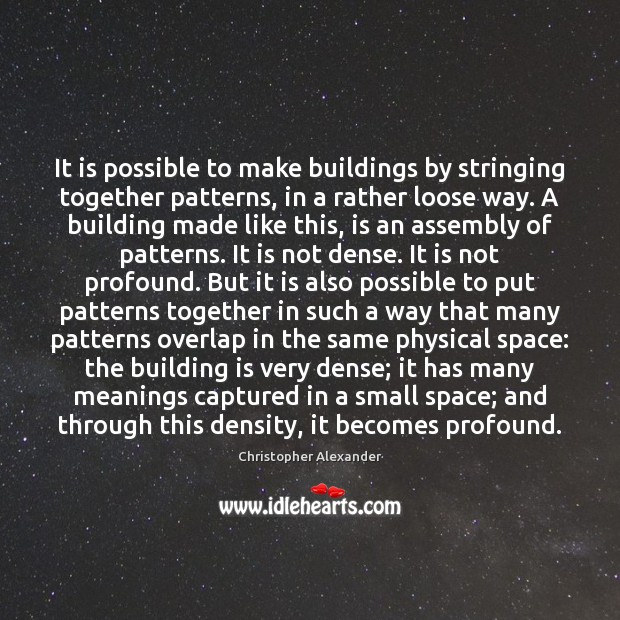 It is possible to make buildings by stringing together patterns, in a Christopher Alexander Picture Quote
