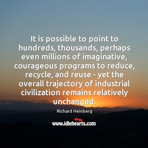 It is possible to point to hundreds, thousands, perhaps even millions of Richard Heinberg Picture Quote