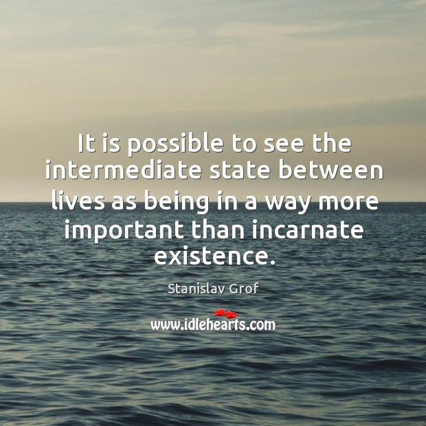 It is possible to see the intermediate state between lives as being in a way Stanislav Grof Picture Quote