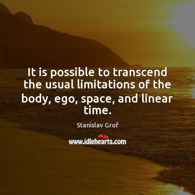 It is possible to transcend the usual limitations of the body, ego, Stanislav Grof Picture Quote