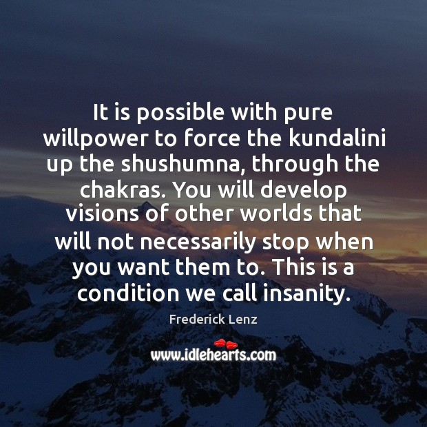 It is possible with pure willpower to force the kundalini up the Image