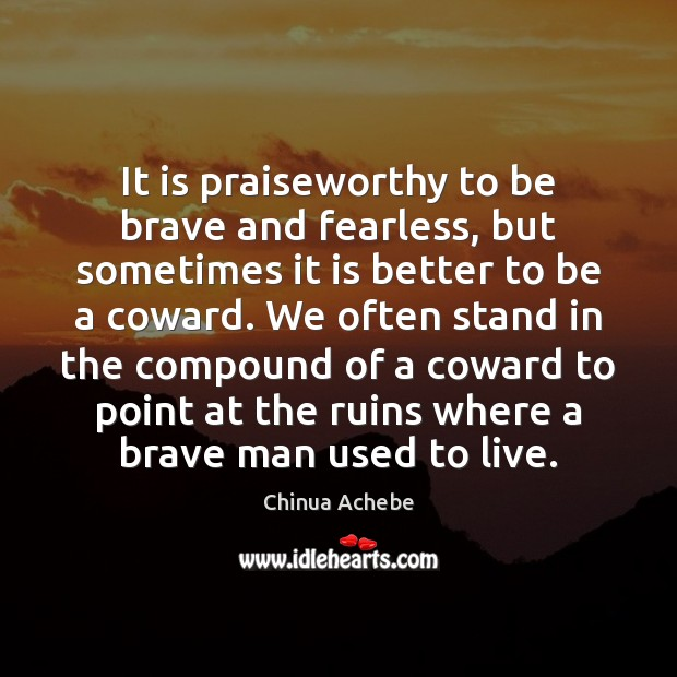 It is praiseworthy to be brave and fearless, but sometimes it is Chinua Achebe Picture Quote
