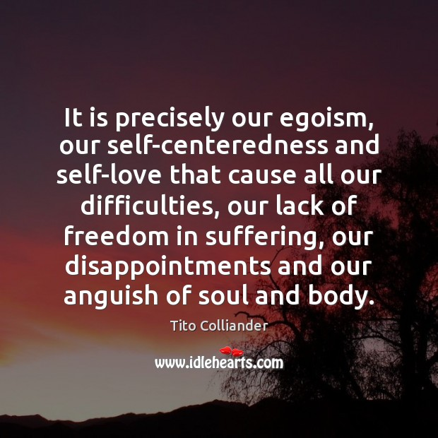 It is precisely our egoism, our self-centeredness and self-love that cause all Image