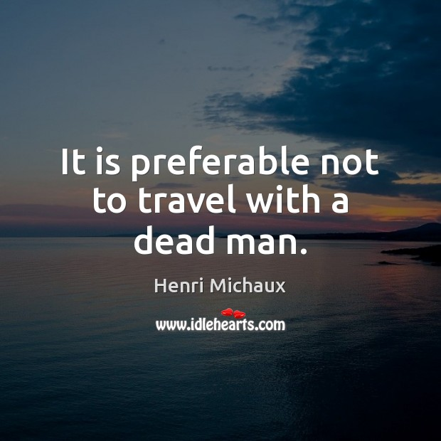It is preferable not to travel with a dead man. Image