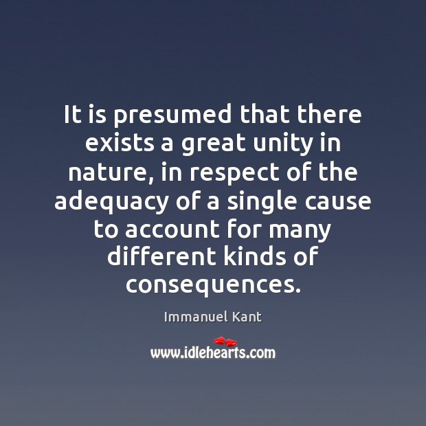 It is presumed that there exists a great unity in nature, in Immanuel Kant Picture Quote