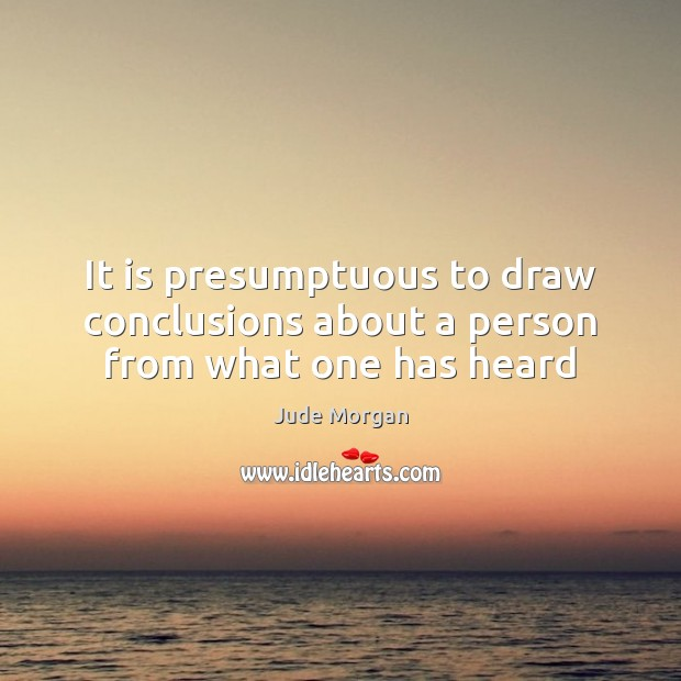 It is presumptuous to draw conclusions about a person from what one has heard Image