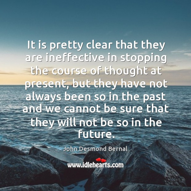 It is pretty clear that they are ineffective in stopping the course of thought at present John Desmond Bernal Picture Quote
