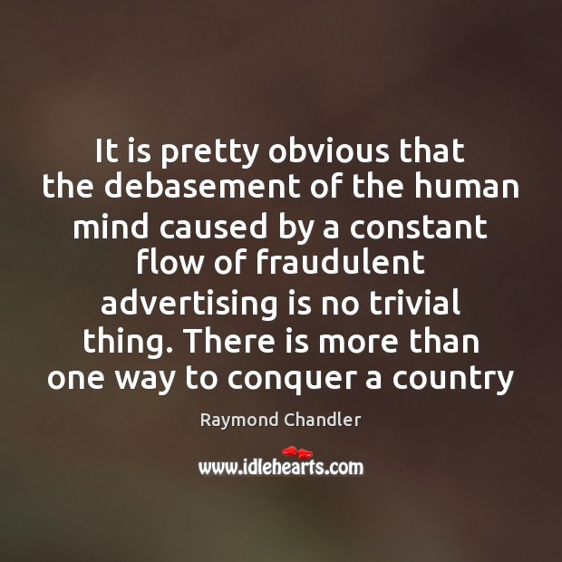 It is pretty obvious that the debasement of the human mind caused Raymond Chandler Picture Quote