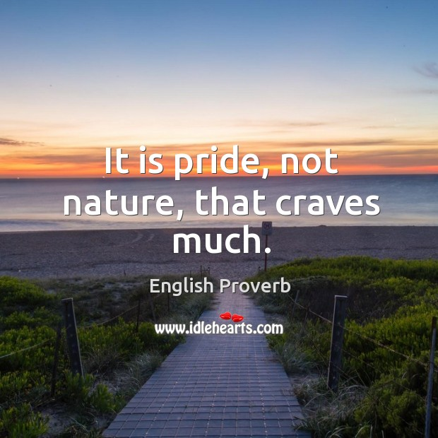 Image, It is pride, not nature, that craves much.