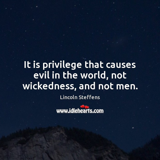 It is privilege that causes evil in the world, not wickedness, and not men. Image