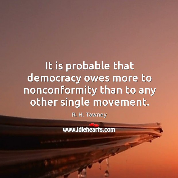 It is probable that democracy owes more to nonconformity than to any Image