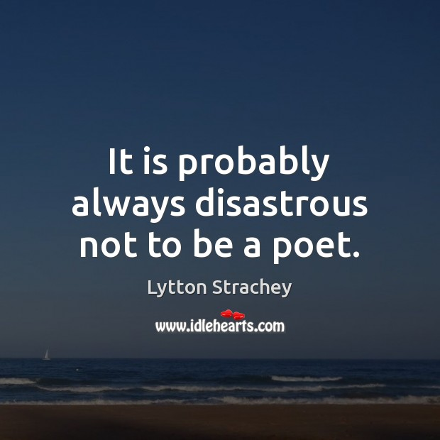 It is probably always disastrous not to be a poet. Lytton Strachey Picture Quote