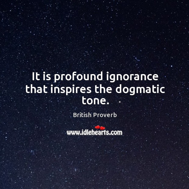 It is profound ignorance that inspires the dogmatic tone. British Proverbs Image