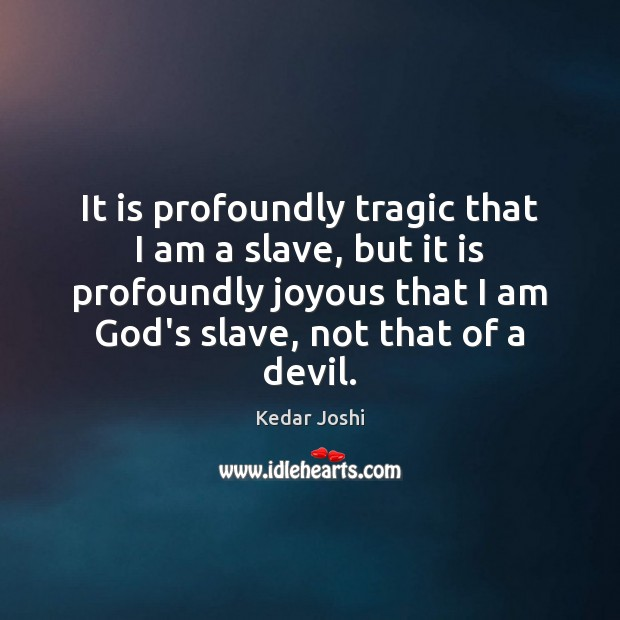 It is profoundly tragic that I am a slave, but it is Kedar Joshi Picture Quote