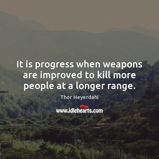 It is progress when weapons are improved to kill more people at a longer range. Image